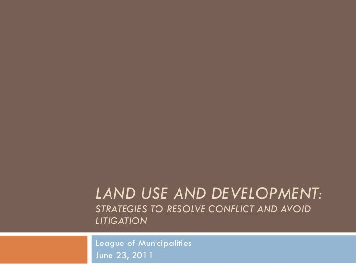 LAND USE AND DEVELOPMENT:  STRATEGIES TO RESOLVE CONFLICT AND AVOID LITIGATION League of Municipalities June 23, 2011