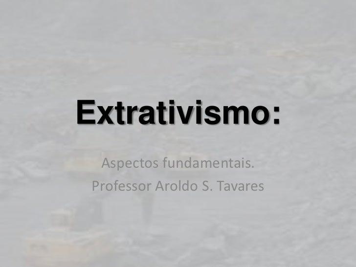 Extrativismo:  Aspectos fundamentais. Professor Aroldo S. Tavares