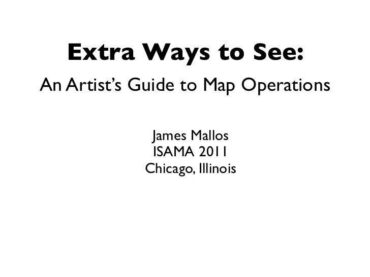 Extra Ways to See:An Artist's Guide to Map Operations             James Mallos             ISAMA 2011            Chicago, ...