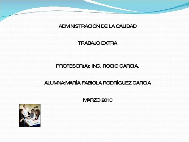 ADMINISTRACIÓN DE LA CALIDAD TRABAJO EXTRA PROFESOR(A): ING. ROCIO GARCIA. ALUMNA:MARÍA FABIOLA RODRÍGUEZ GARCIA MARZO 2010