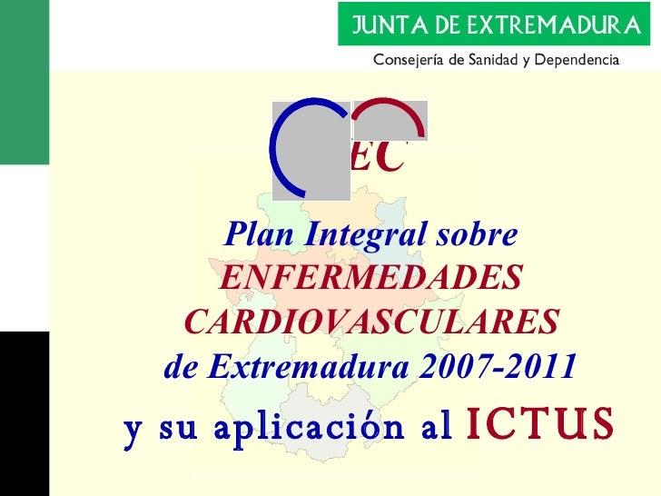 Plan  Integral sobre ENFERMEDADES CARDIOVASCULARES de Extremadura  2007-2011 y su aplicación al   ICTUS