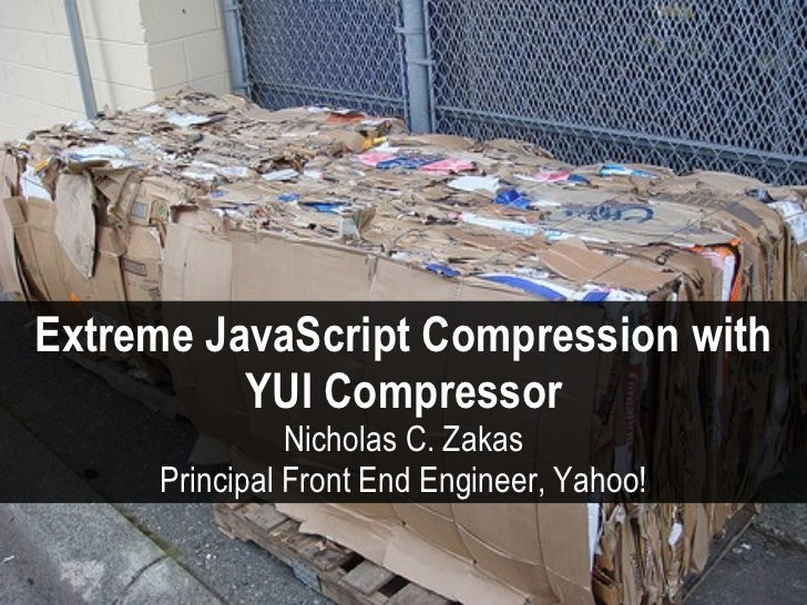 Extreme JavaScript Compression with           YUI Compressor                Nicholas C. Zakas      Principal Front End Eng...
