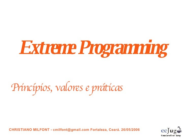 Extreme Programming Princípios, valores e práticas <ul><ul><li>CHRISTIANO MILFONT - cmilfont@gmail.com Fortaleza, Ceará. 2...