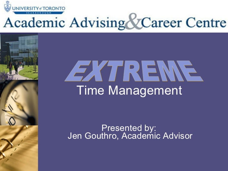 Time Management Presented by:  Jen Gouthro, Academic Advisor EXTREME