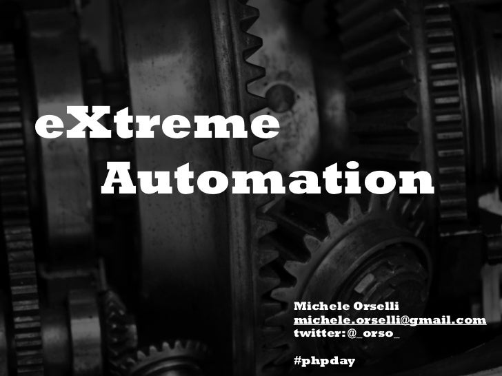 eXtreme  Automation       Michele Orselli       michele.orselli@gmail.com       twitter: @_orso_       #phpday