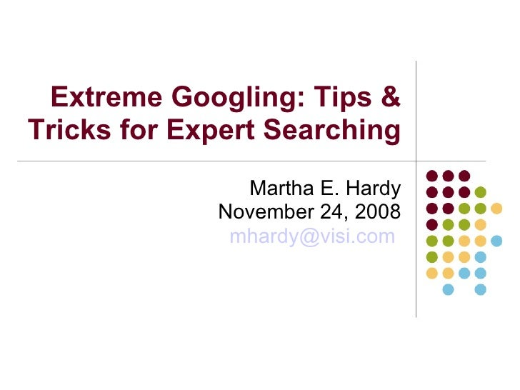 Extreme Googling: Tips & Tricks for Expert Searching Martha E. Hardy November 24, 2008 [email_address]