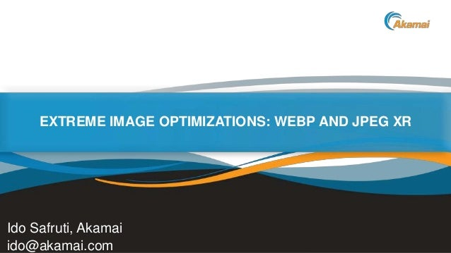 EXTREME IMAGE OPTIMIZATIONS: WEBP AND JPEG XR  Ido Safruti, Akamai ido@akamai.com  Faster ForwardTM  ©2013 Akamai