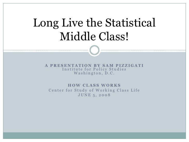 Long Live the Statistical     Middle Class!    A PRESENTATION BY SAM PIZZIGATI        Institute for Policy Studies        ...