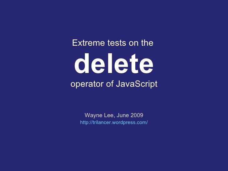 Extreme tests on the  delete operator of JavaScript Wayne Lee, June 2009 http:// trilancer.wordpress.com /
