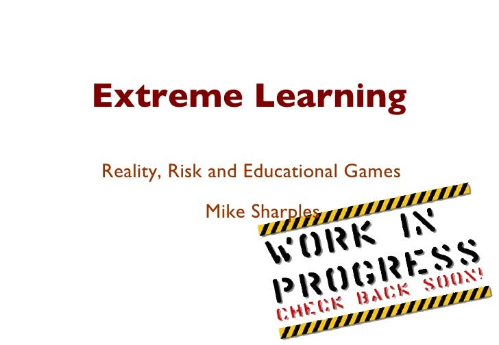 Extreme Learning Reality, Risk and Educational Games Mike Sharples