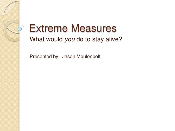 Extreme Measures<br />What would you do to stay alive?<br />Presented by:  Jason Moulenbelt<br />