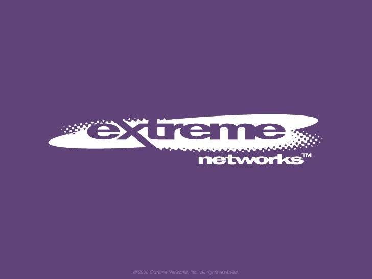 © 2008 Extreme Networks, Inc.  All rights reserved.<br />