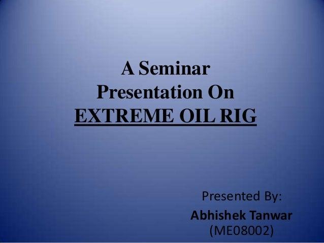 A Seminar Presentation On EXTREME OIL RIG Presented By: Abhishek Tanwar (ME08002)