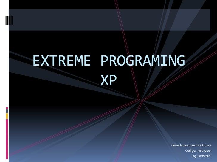 EXTREME PROGRAMINGXP<br />César Augusto Acosta Quiroz<br />Código: 506072005<br />Ing. Software I<br />