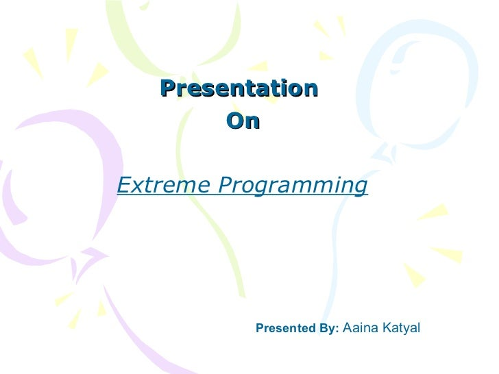 Presentation  On Extreme Programming Presented By:  Aaina Katyal