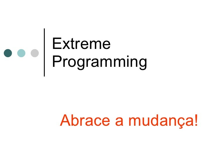 Extreme Programming Abrace a mudança!