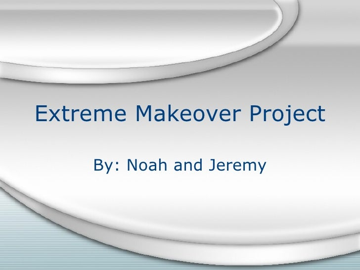 Extreme Makeover Project By: Noah and Jeremy