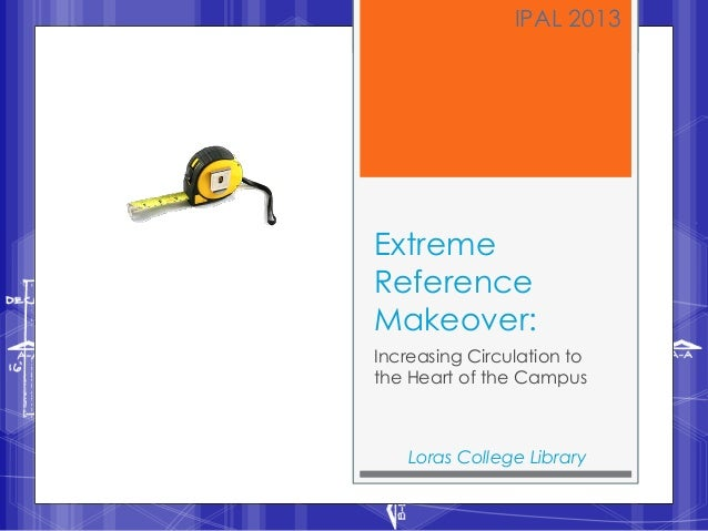 IPAL 2013ExtremeReferenceMakeover:Increasing Circulation tothe Heart of the Campus    Loras College Library