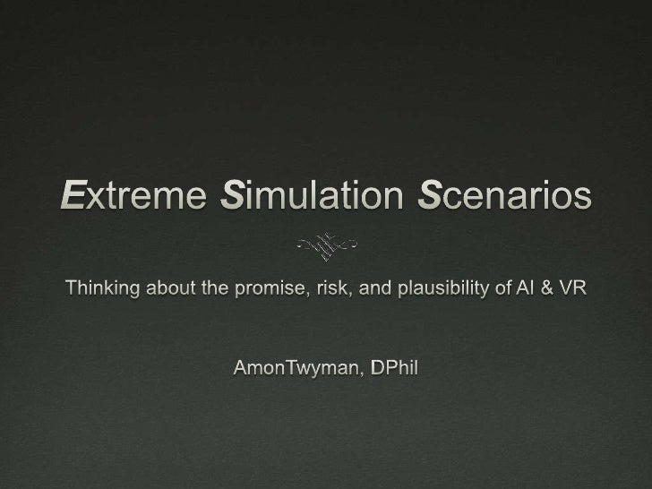 Extreme Simulation Scenarios<br />Thinking about the promise, risk, and plausibility of AI & VR<br />AmonTwyman, DPhil<br />