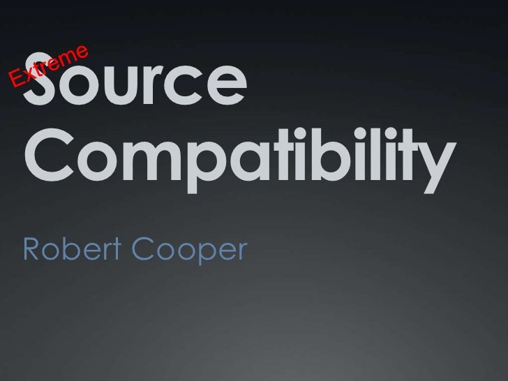 Source Compatibility<br />Robert Cooper<br />Extreme<br />