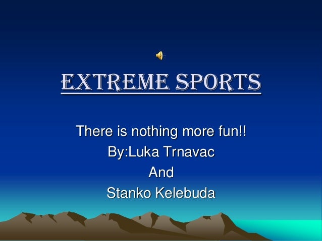Extreme Sports There is nothing more fun!! By:Luka Trnavac And Stanko Kelebuda