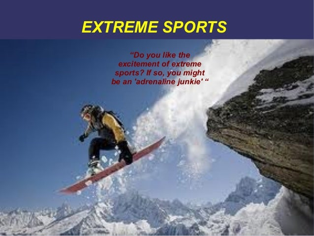 """EXTREME SPORTS """"Do you like the excitement of extreme sports? If so, you might be an 'adrenaline junkie' """""""