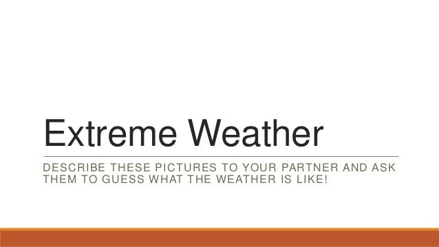 Extreme Weather DESCRIBE THESE PICTURES TO YOUR PARTNER AND ASK THEM TO GUESS WHAT THE WEATHER IS LIKE!