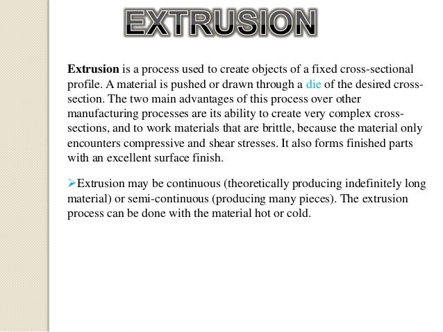 Extrusion is a process used to create objects of a fixed cross-sectional profile. A material is pushed or drawn through a ...
