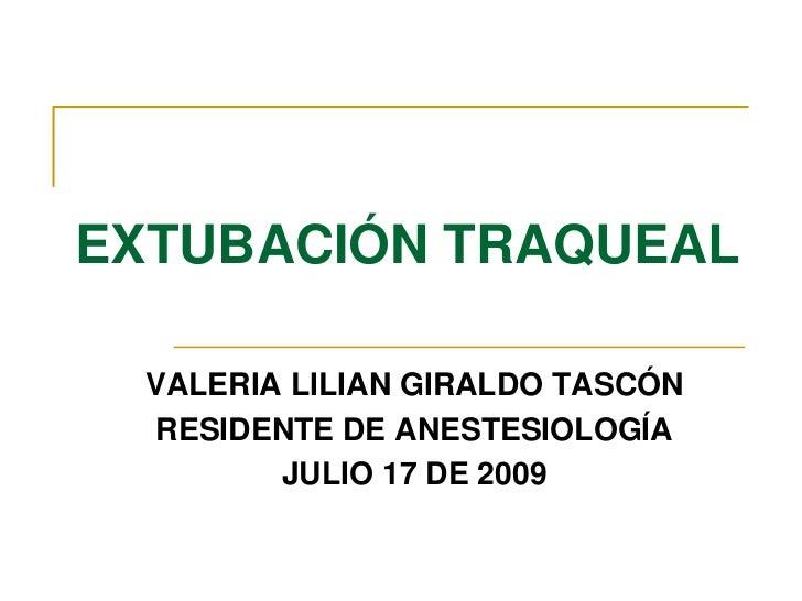 EXTUBACIÓN TRAQUEAL<br />VALERIA LILIAN GIRALDO TASCÓN<br />RESIDENTE DE ANESTESIOLOGÍA<br />JULIO 17 DE 2009<br />