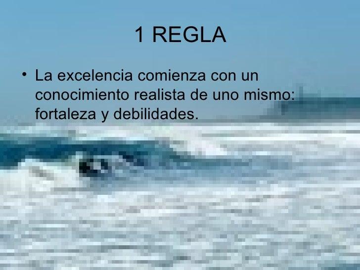 1 REGLA <ul><li>La excelencia comienza con un conocimiento realista de uno mismo: fortaleza y debilidades. </li></ul>