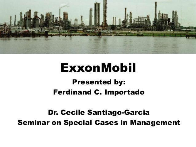 ExxonMobil Presented by: Ferdinand C. Importado Dr. Cecile Santiago-Garcia Seminar on Special Cases in Management