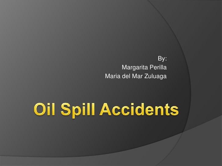 By:<br />Margarita Perilla<br />Maria del Mar Zuluaga<br />OilSpillAccidents<br />