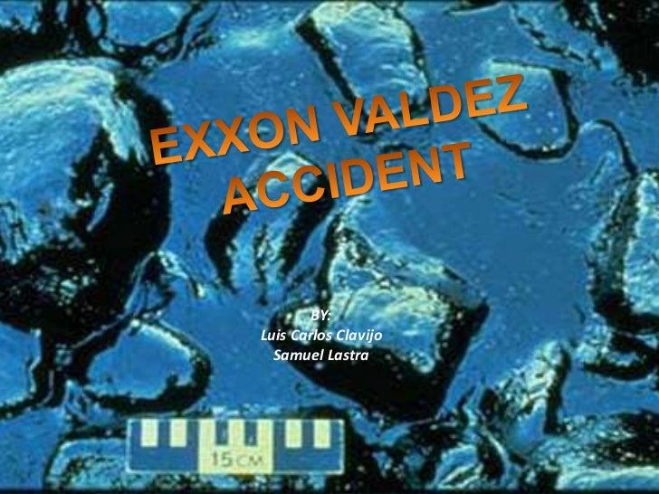 EXXON VALDEZ ACCIDENT<br />BY:<br />Luis Carlos Clavijo<br />Samuel Lastra<br />