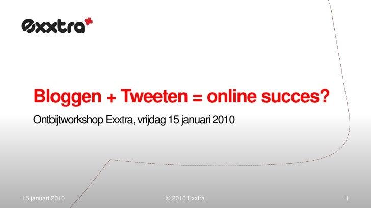 Bloggen + Tweeten = online succes?<br />OntbijtworkshopExxtra, vrijdag 15 januari 2010<br />15 januari 2010<br />1<br />© ...