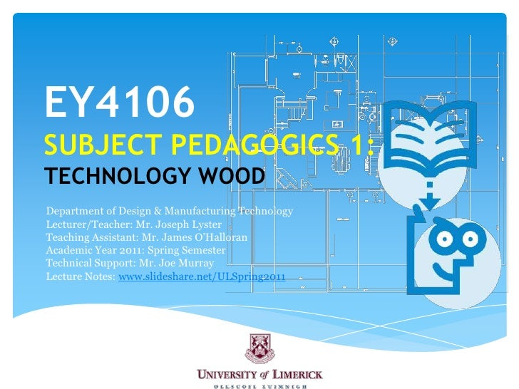 EY4106SUBJECT PEDAGOGICS 1:TECHNOLOGY WOOD<br />Department of Design & Manufacturing Technology<br />Lecturer/Teacher: Mr....
