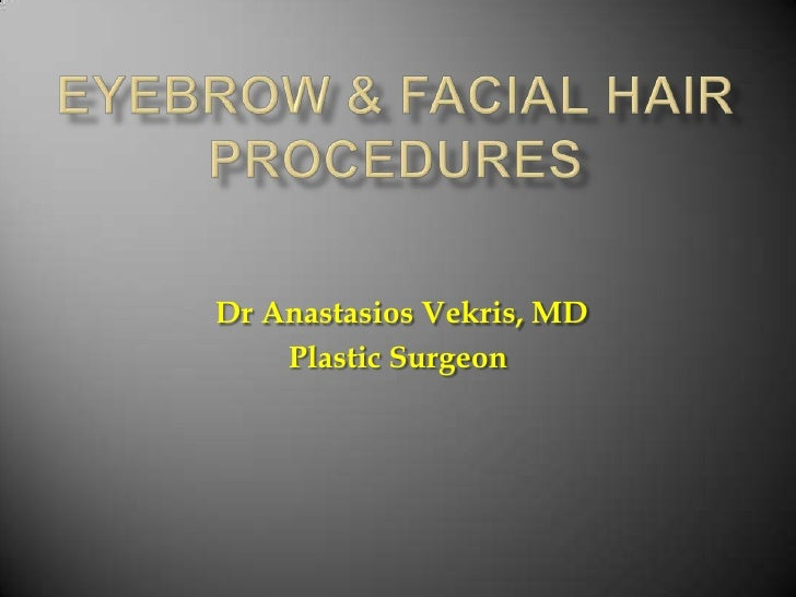 EYEBROW & FACIAL HAIR PROCEDURES<br />Dr Anastasios Vekris, MD<br />Plastic Surgeon<br />