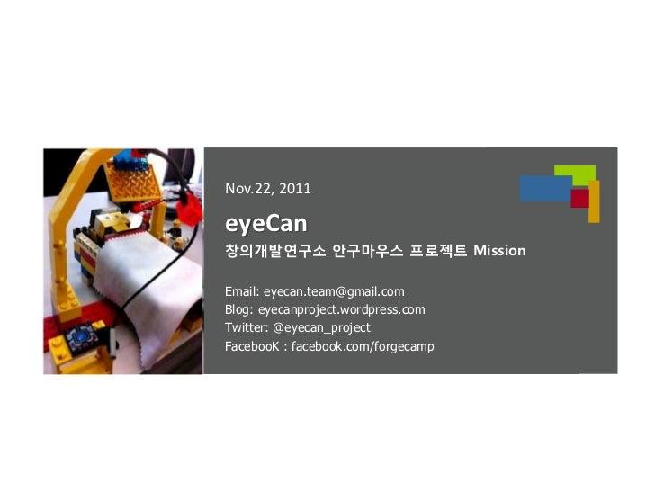 Nov.22, 2011eyeCan창의개발연구소 안구마우스 프로젝트 MissionEmail: eyecan.team@gmail.comBlog: eyecanproject.wordpress.comTwitter: @eyecan_...