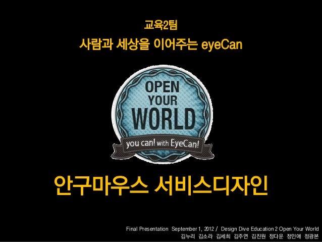 교육2팀 사람과 세상을 이어주는 eyeCan안구마우스 서비스디자인      Final Presentation September 1, 2012 / Design Dive Education 2 Open Your World  ...