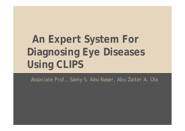 An Expert System For Diagnosing Eye Diseases Using CLIPS Associate Prof., Samy S. Abu Naser, Abu Zaiter A. Ola