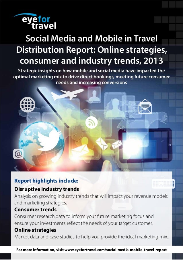 Social Media and Mobile in Travel Distribution Report: Online strategies, consumer and industry trends, 2013 Strategic ins...