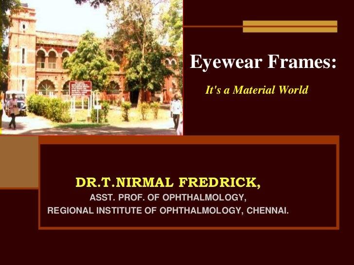 Eyewear Frames:                             Its a Material World     DR.T.NIRMAL FREDRICK,       ASST. PROF. OF OPHTHALMOL...