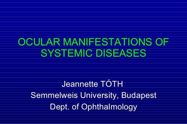 OCULAR MANIFESTATIONS OF SYSTEMIC DISEASES Jeannette  TÓTH   Semmelweis University, Budapest Dept. of Ophthalmology