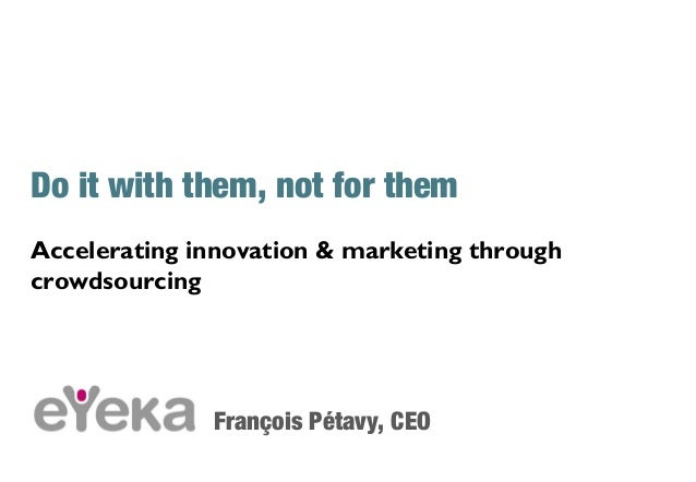 Do it with them, not for themAccelerating innovation & marketing throughcrowdsourcingFrançois Pétavy, CEO