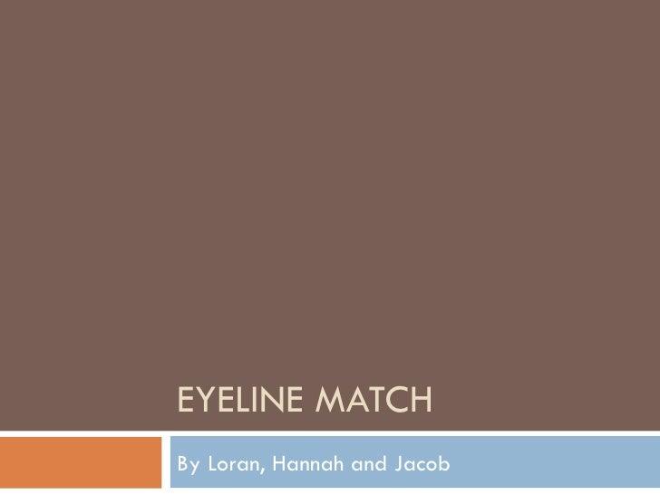 EYELINE MATCHBy Loran, Hannah and Jacob