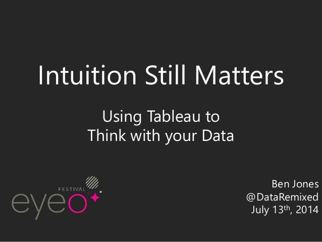 Intuition Still Matters Using Tableau to Think with your Data Ben Jones @DataRemixed July 13th, 2014