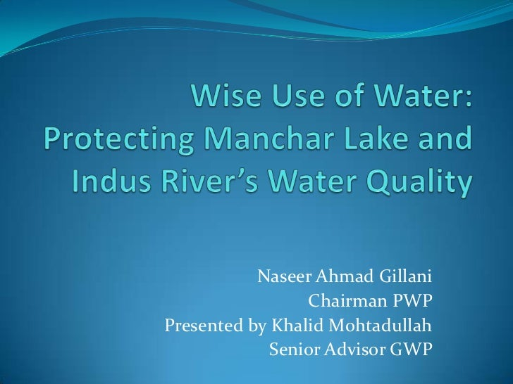 Wise Use of Water: Protecting MancharLake and Indus River's Water Quality<br />Naseer Ahmad Gillani<br />Chairman PWP<br /...