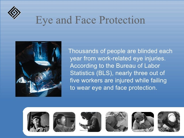 Eye and Face Protection <ul><li>Thousands of people are blinded each year from work-related eye injuries. According to the...