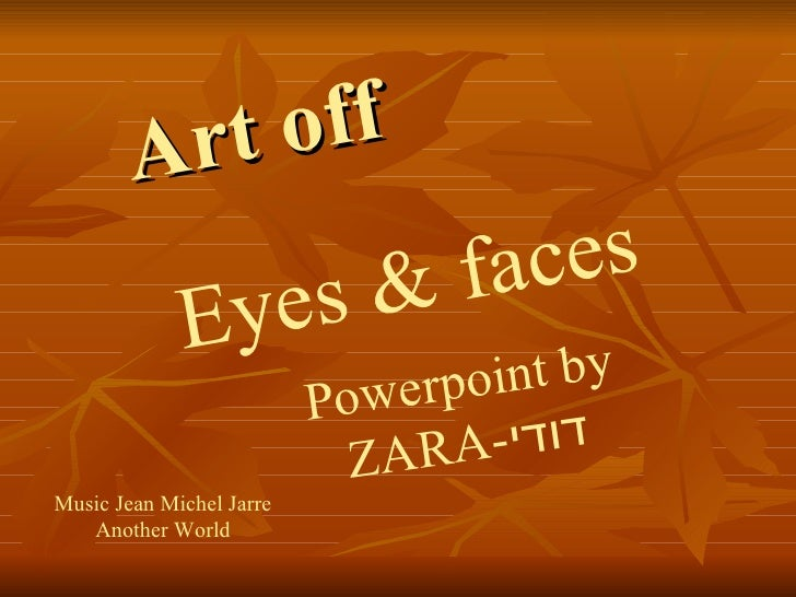 Art off Eyes & faces Powerpoint by   ZARA- דודי Music Jean Michel Jarre Another World