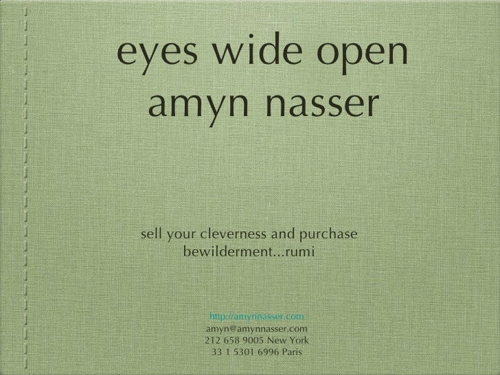 eyes wide open amyn nasser <ul><li>sell your cleverness and purchase bewilderment...rumi </li></ul>http://amynnasser.com [...