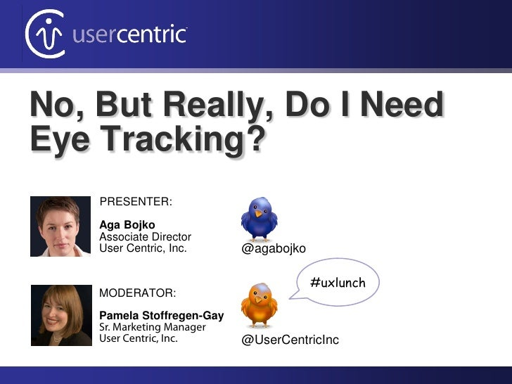 No, But Really, Do I NeedEye Tracking?    PRESENTER:    Aga Bojko    Associate Director    User Centric, Inc.      @agaboj...